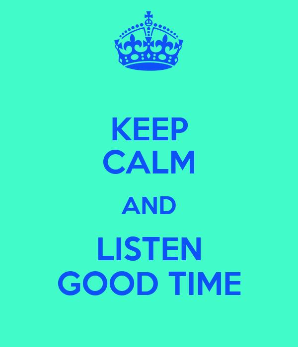 KEEP CALM AND LISTEN GOOD TIME