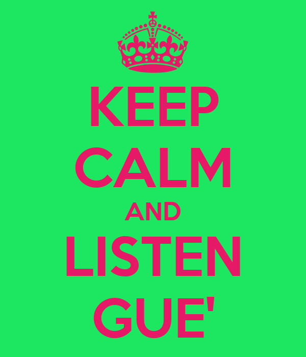 KEEP CALM AND LISTEN GUE'