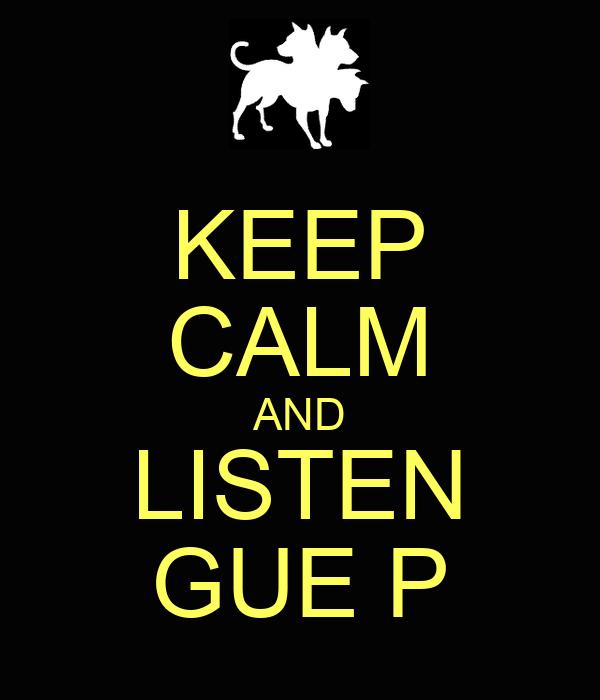 KEEP CALM AND LISTEN GUE P