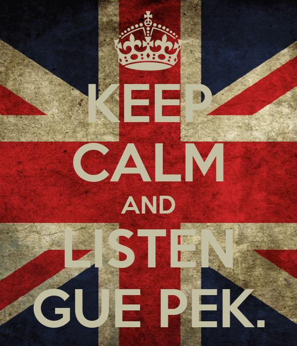 KEEP CALM AND LISTEN GUE PEK.