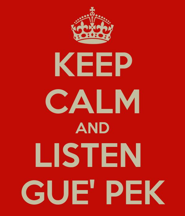 KEEP CALM AND LISTEN  GUE' PEK