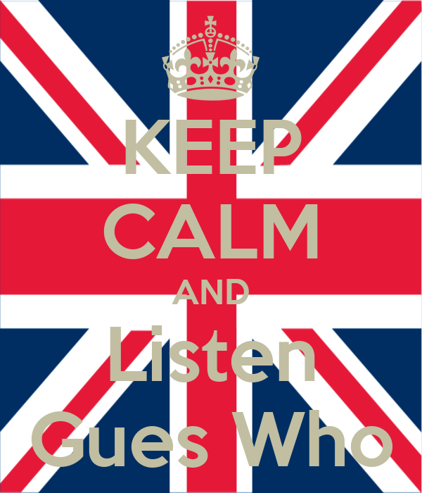 KEEP CALM AND Listen Gues Who