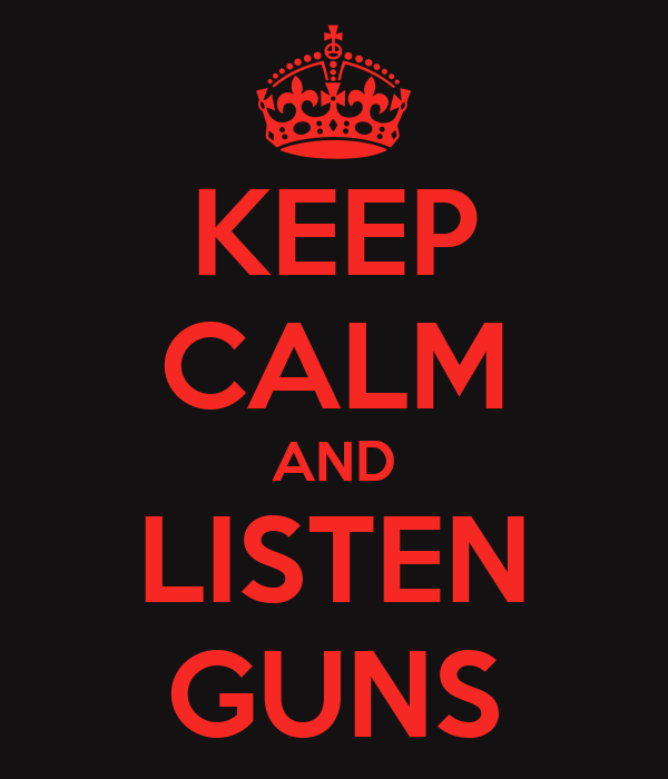 KEEP CALM AND LISTEN GUNS