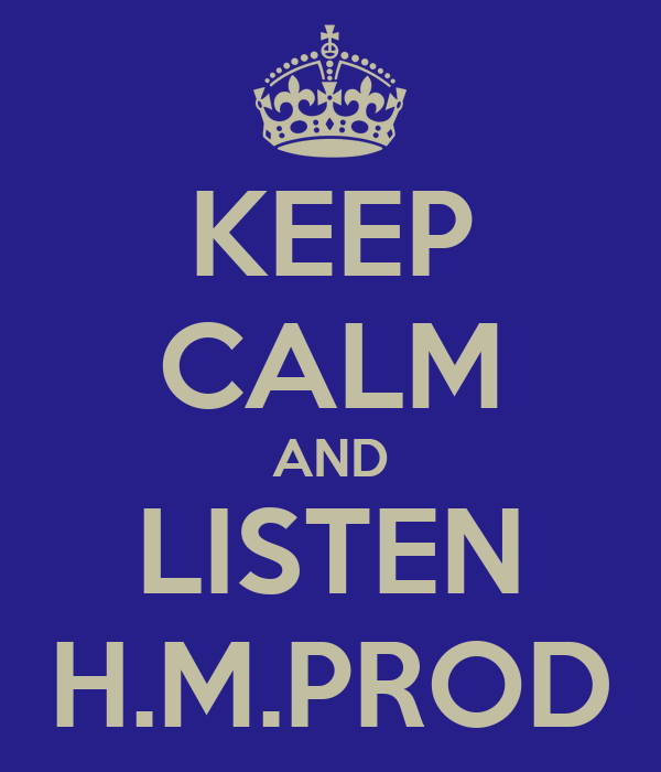 KEEP CALM AND LISTEN H.M.PROD