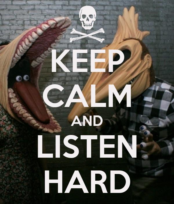 KEEP CALM AND LISTEN HARD