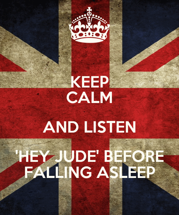 KEEP CALM AND LISTEN 'HEY JUDE' BEFORE FALLING ASLEEP