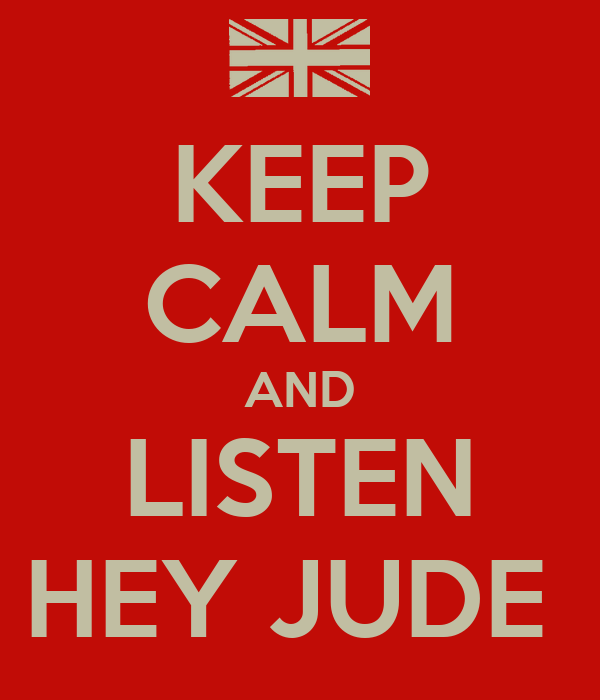 KEEP CALM AND LISTEN HEY JUDE