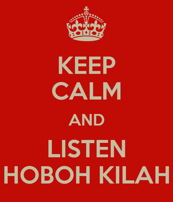 KEEP CALM AND LISTEN HOBOH KILAH