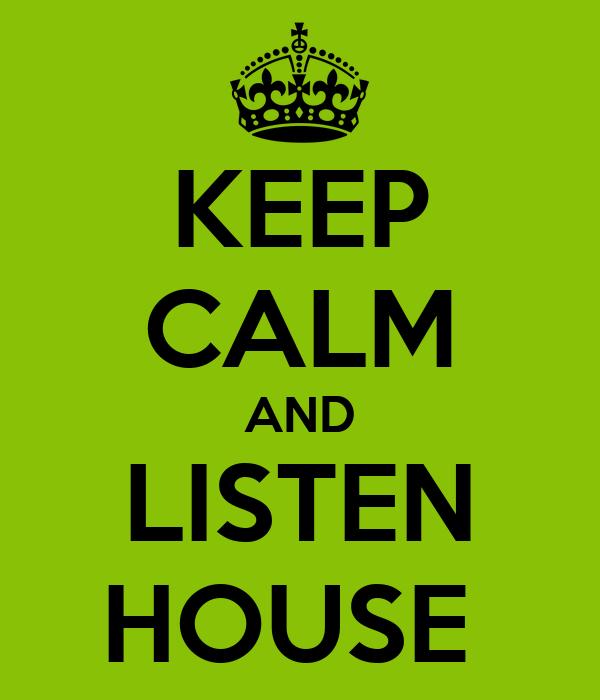 KEEP CALM AND LISTEN HOUSE