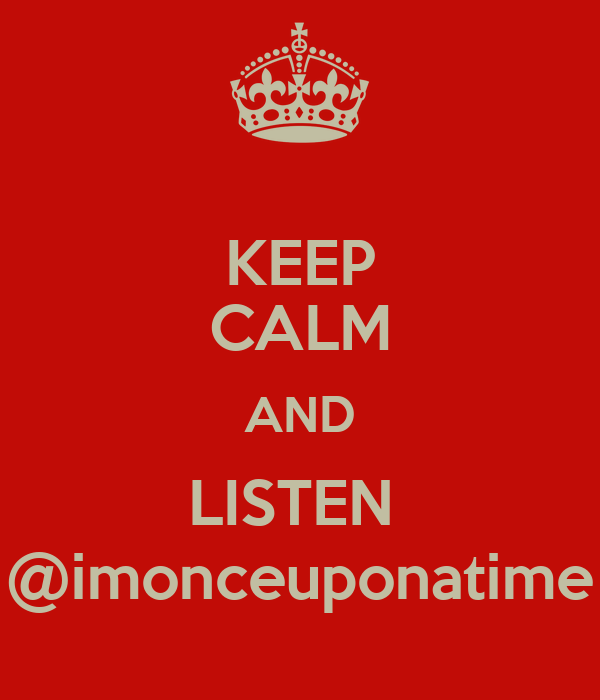 KEEP CALM AND LISTEN  @imonceuponatime