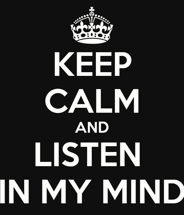 KEEP CALM AND LISTEN  IN MY MIND