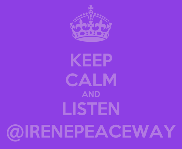 KEEP CALM AND LISTEN @IRENEPEACEWAY