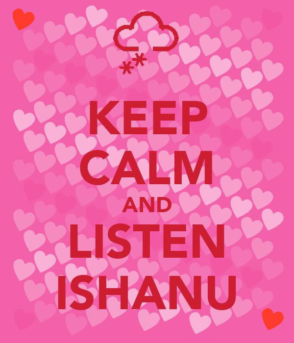 KEEP CALM AND LISTEN ISHANU