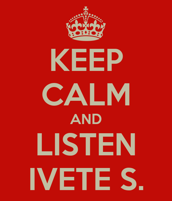 KEEP CALM AND LISTEN IVETE S.