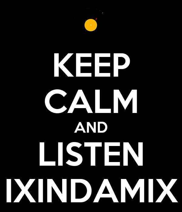 KEEP CALM AND LISTEN IXINDAMIX