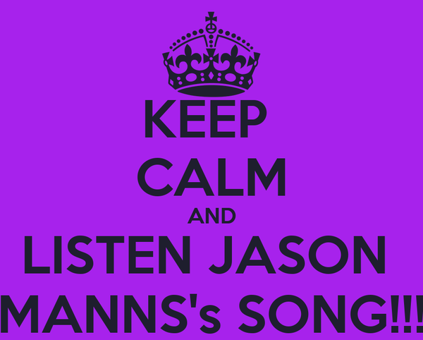 KEEP  CALM AND LISTEN JASON  MANNS's SONG!!!