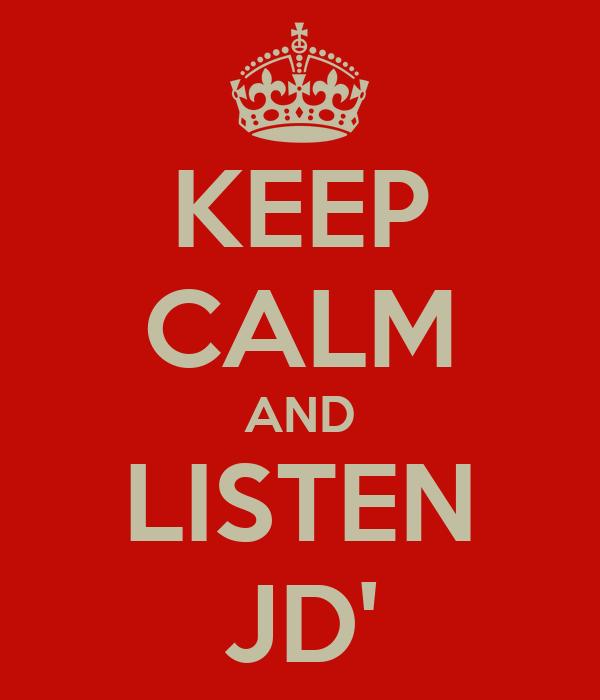KEEP CALM AND LISTEN JD'
