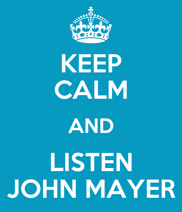 KEEP CALM AND LISTEN JOHN MAYER