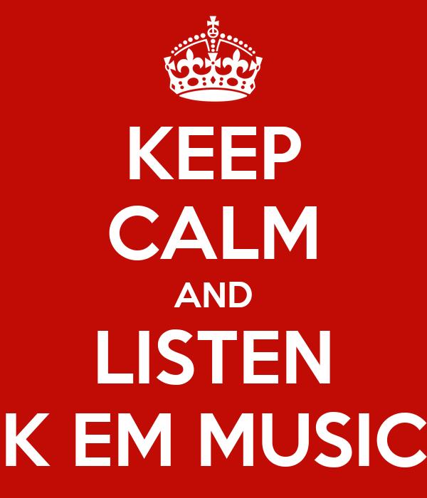 KEEP CALM AND LISTEN K EM MUSIC