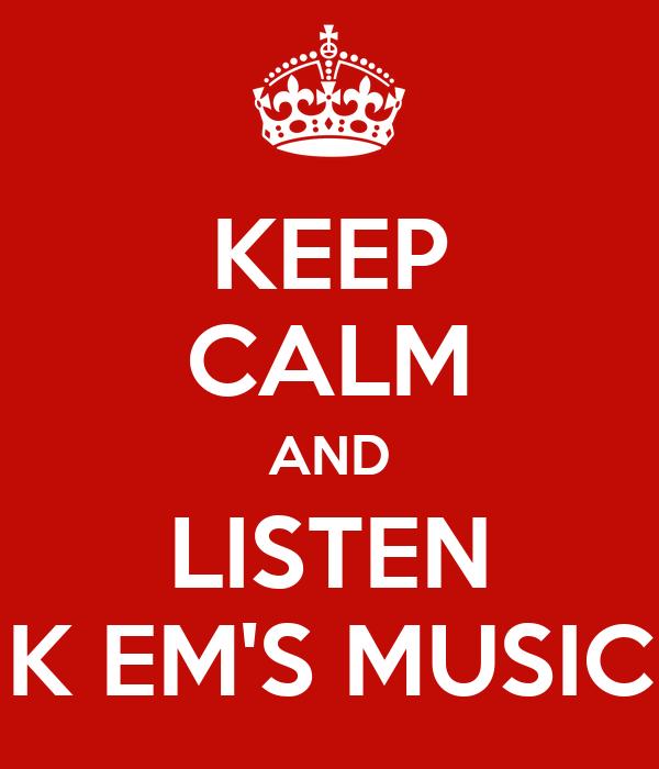 KEEP CALM AND LISTEN K EM'S MUSIC