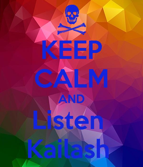 KEEP CALM AND Listen  Kailash
