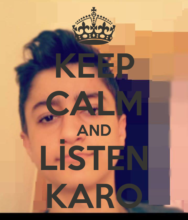 KEEP CALM AND LİSTEN KARO
