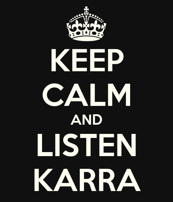 KEEP CALM AND LISTEN KARRA