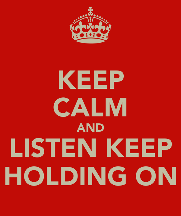 KEEP CALM AND LISTEN KEEP HOLDING ON