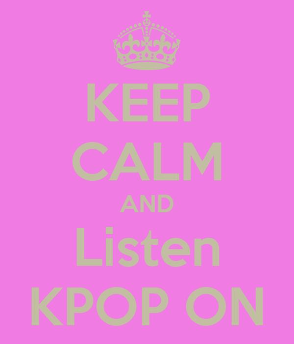 KEEP CALM AND Listen KPOP ON