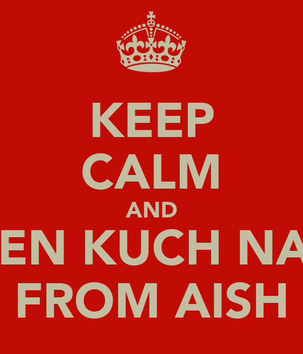 KEEP CALM AND LISTEN KUCH NAHIN FROM AISH