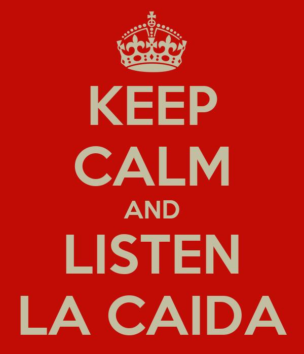 KEEP CALM AND LISTEN LA CAIDA