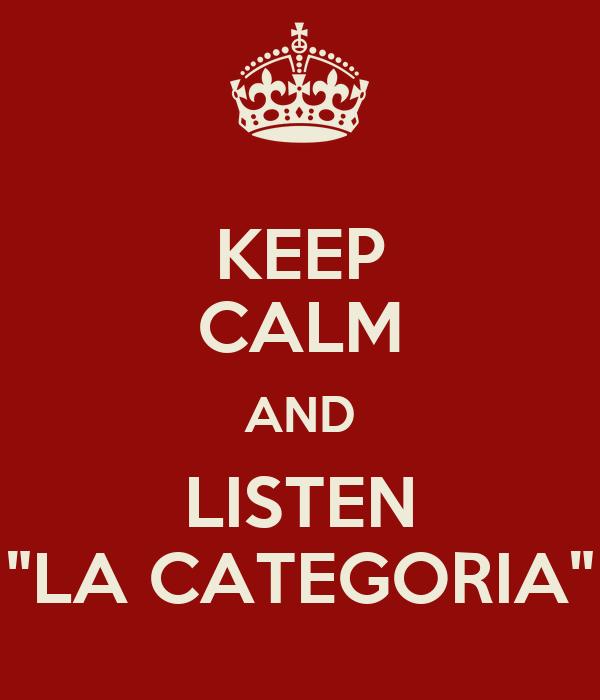 "KEEP CALM AND LISTEN ""LA CATEGORIA"""