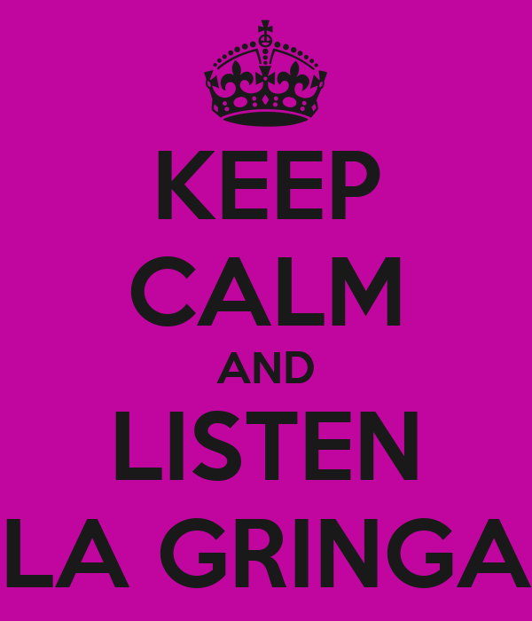 KEEP CALM AND LISTEN LA GRINGA