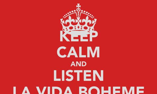 KEEP CALM AND LISTEN LA VIDA BOHEME