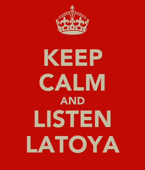 KEEP CALM AND LISTEN LATOYA