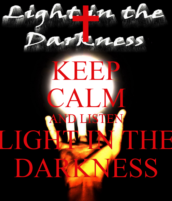 KEEP CALM AND LISTEN LIGHT IN THE DARKNESS