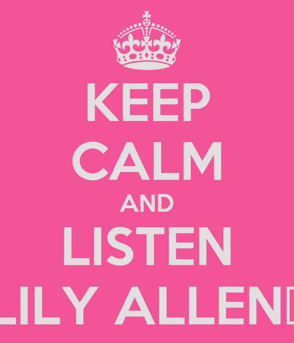 KEEP CALM AND LISTEN LILY ALLEN♥