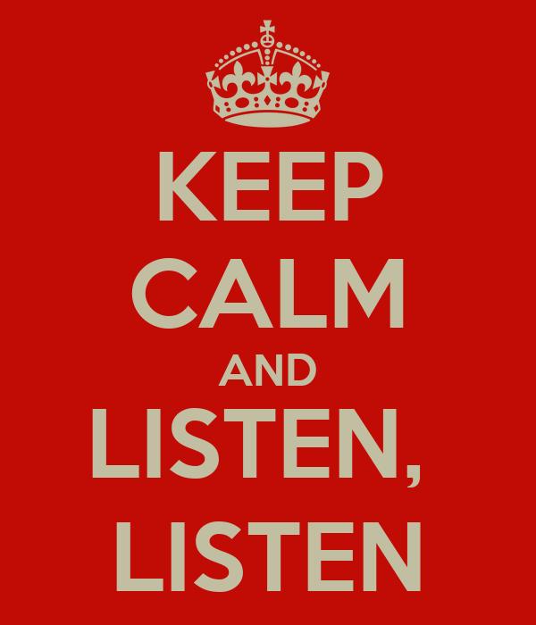 KEEP CALM AND LISTEN,  LISTEN