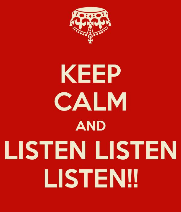 KEEP CALM AND LISTEN LISTEN LISTEN!!