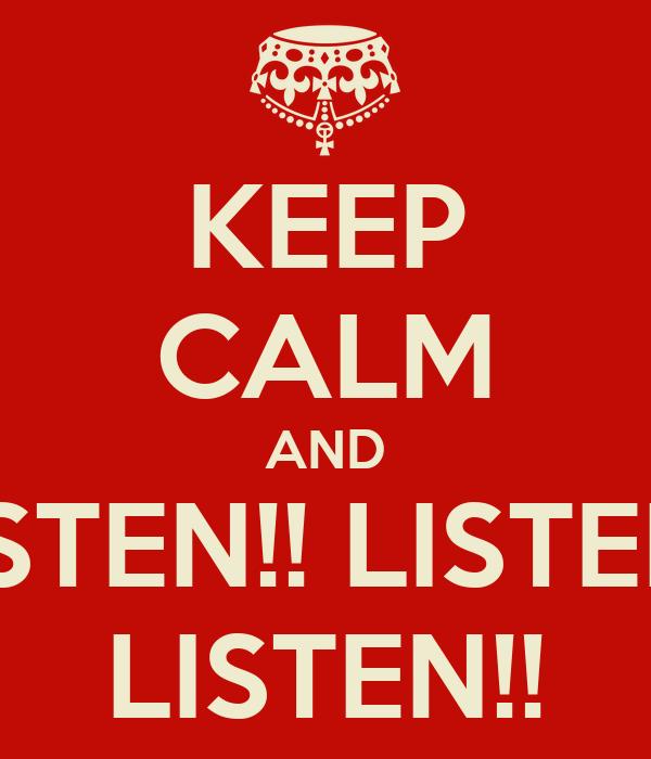 KEEP CALM AND LISTEN!! LISTEN!! LISTEN!!