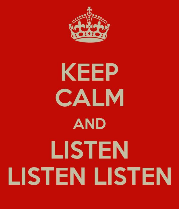 KEEP CALM AND LISTEN LISTEN LISTEN