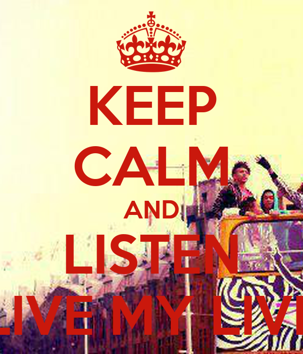 KEEP CALM AND LISTEN LIVE MY LIVE