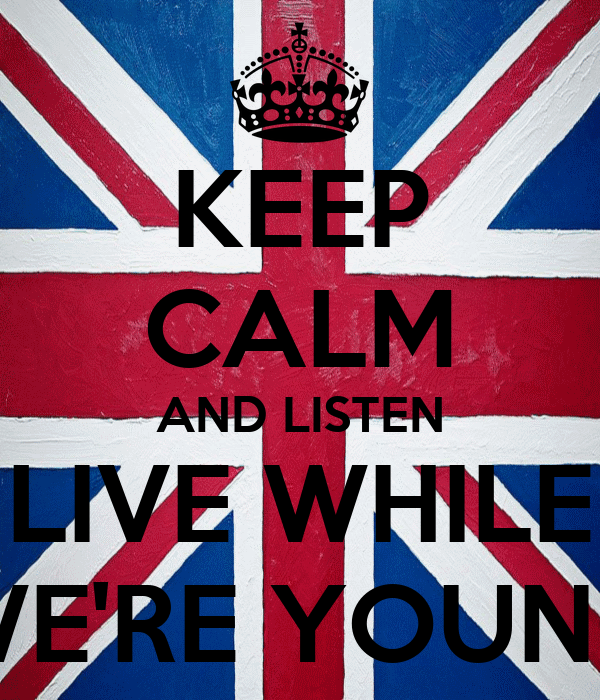 KEEP CALM AND LISTEN LIVE WHILE WE'RE YOUNG
