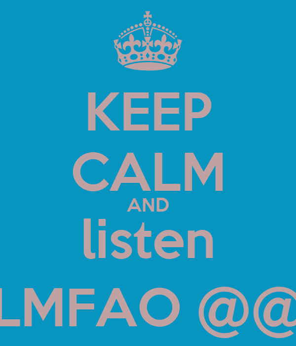KEEP CALM AND listen LMFAO @@