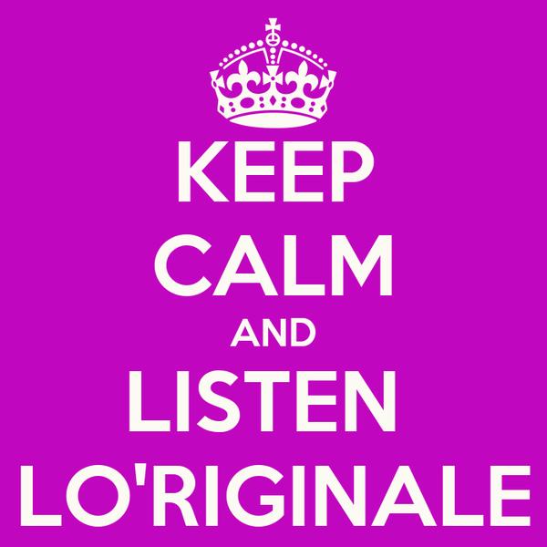 KEEP CALM AND LISTEN  LO'RIGINALE
