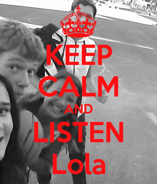 KEEP CALM AND LISTEN Lola