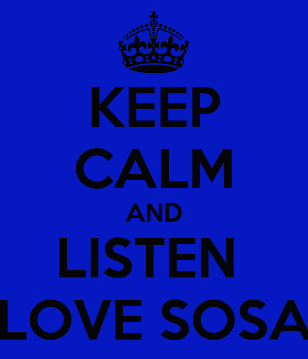 KEEP CALM AND LISTEN  LOVE SOSA