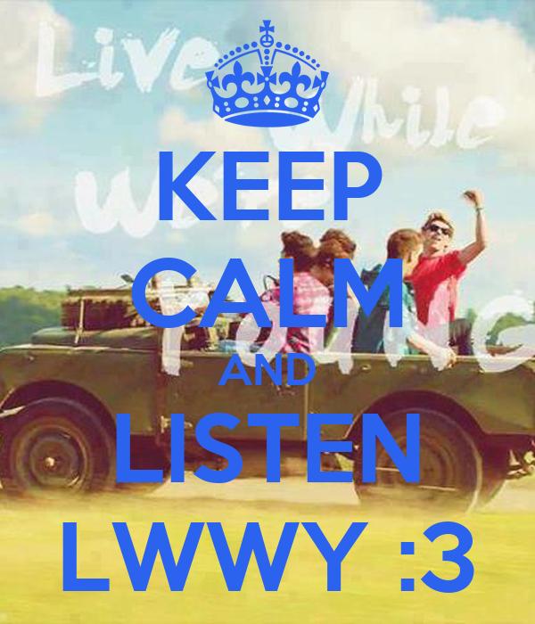 KEEP CALM AND LISTEN LWWY :3