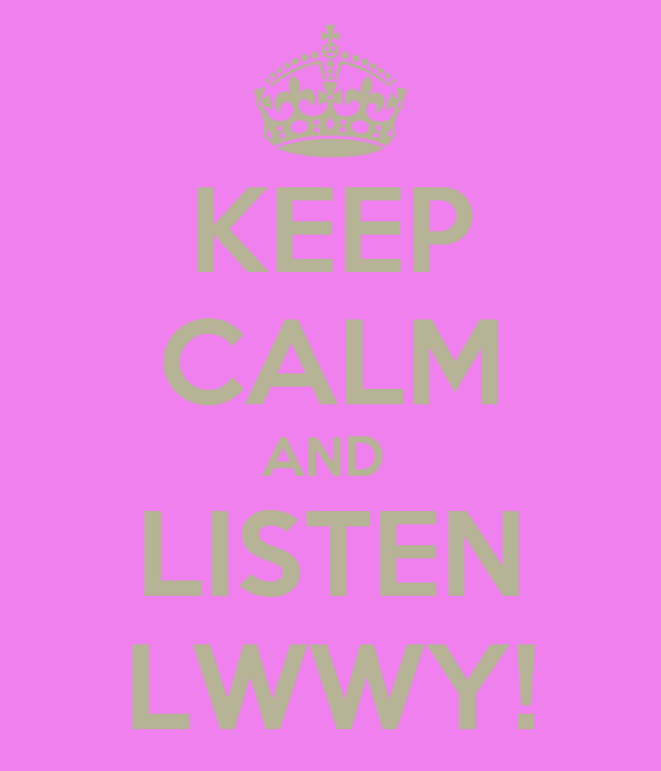 KEEP CALM AND  LISTEN LWWY!
