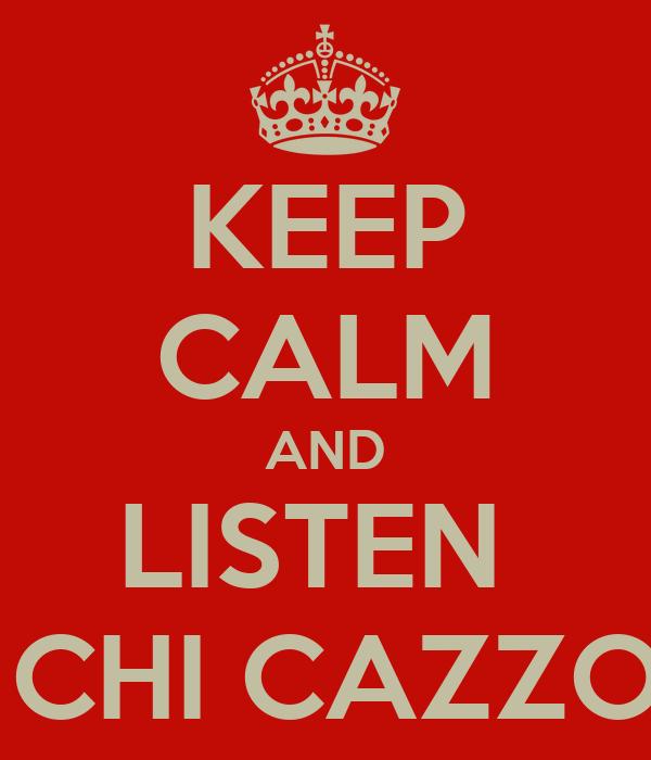 KEEP CALM AND LISTEN  MA CHI CAZZO SEI